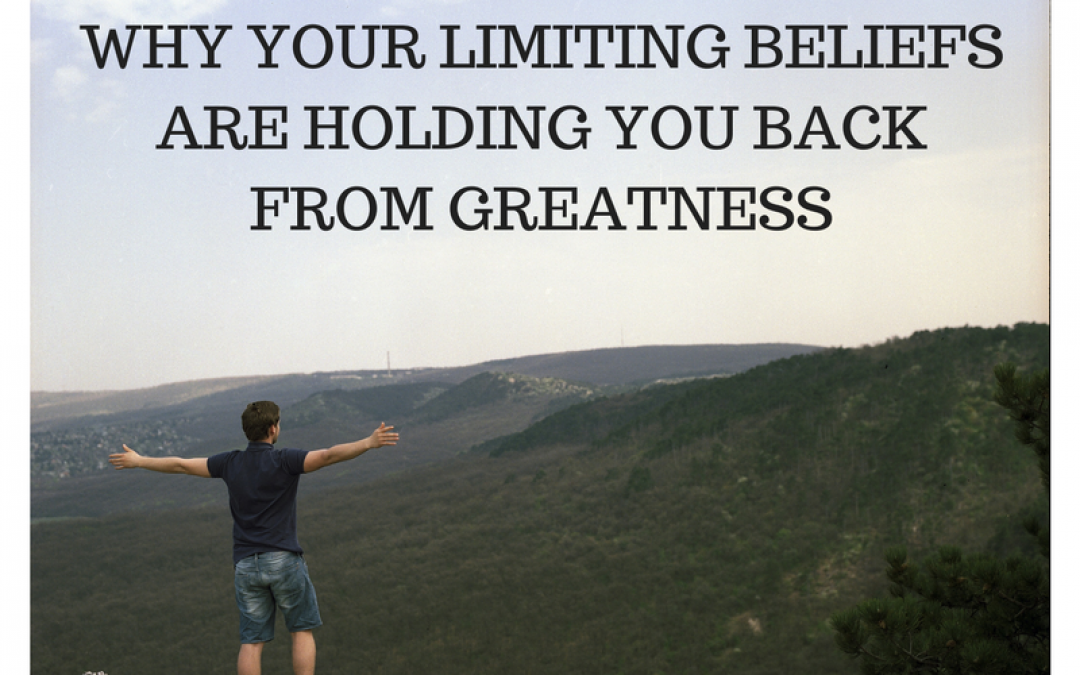 Why Your Limiting Beliefs Are Holding You Back From Greatness